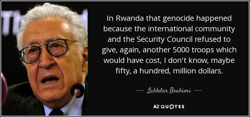 In Rwanda that genocide happened because the international community and the Security Council refused to give, again, another 5000 troops which would have cost, I don't know, maybe fifty, a hundred, million dollars. - Lakhdar Brahimi