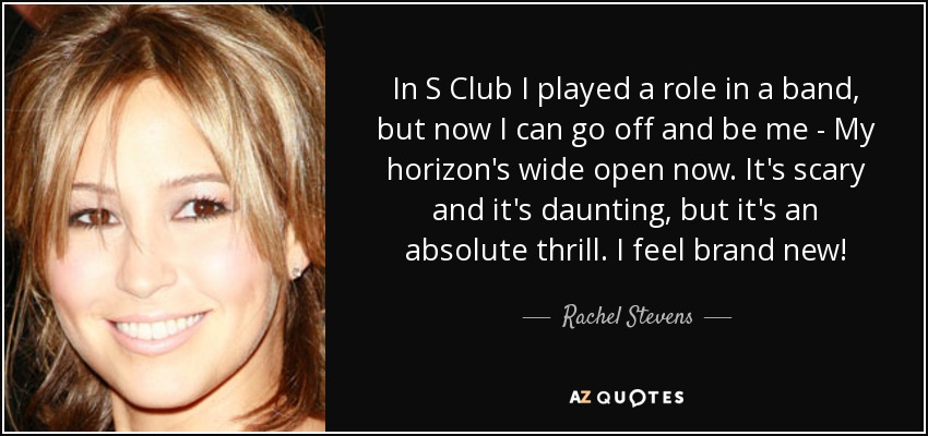 In S Club I played a role in a band, but now I can go off and be me - My horizon's wide open now. It's scary and it's daunting, but it's an absolute thrill. I feel brand new! - Rachel Stevens