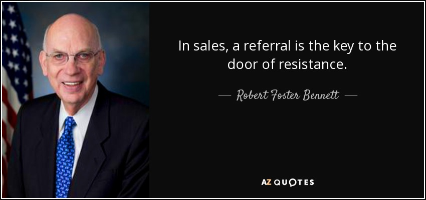In sales, a referral is the key to the door of resistance. - Robert Foster Bennett
