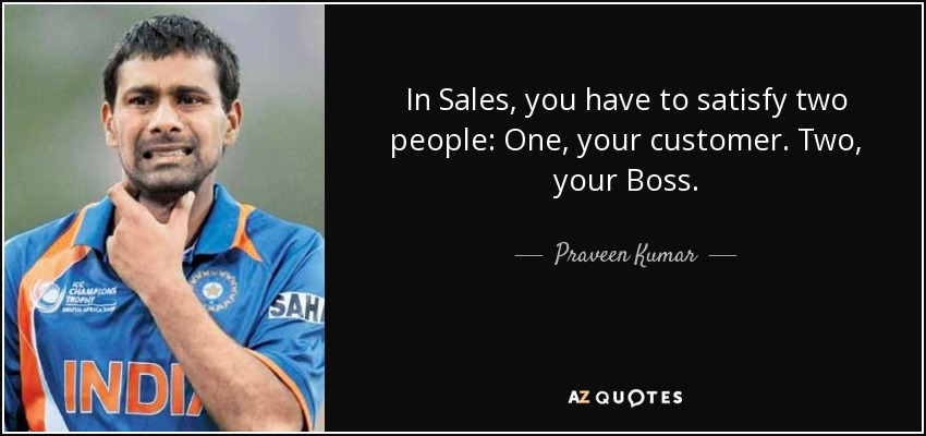 In Sales, you have to satisfy two people: One, your customer. Two, your Boss. - Praveen Kumar