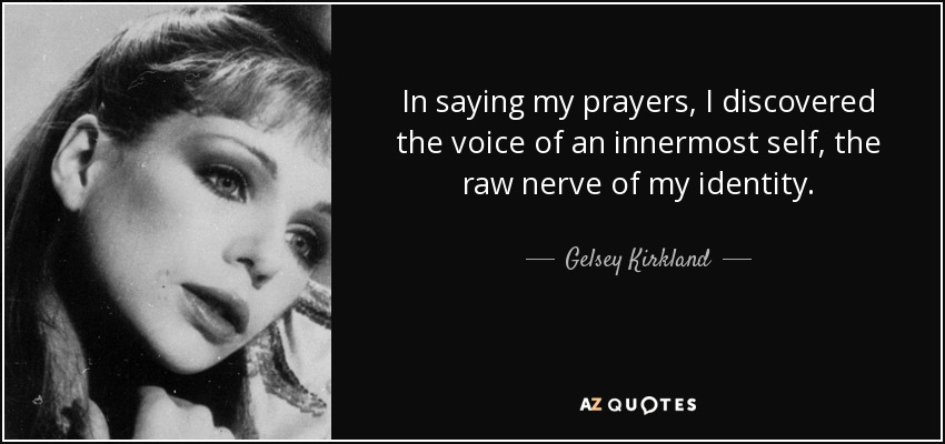 In saying my prayers, I discovered the voice of an innermost self, the raw nerve of my identity. - Gelsey Kirkland