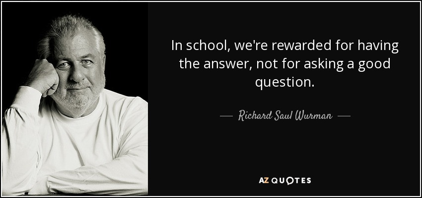 In school, we're rewarded for having the answer, not for asking a good question. - Richard Saul Wurman