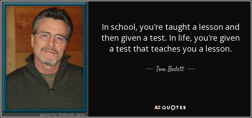 In school, you're taught a lesson and then given a test. In life, you're given a test that teaches you a lesson. - Tom Bodett