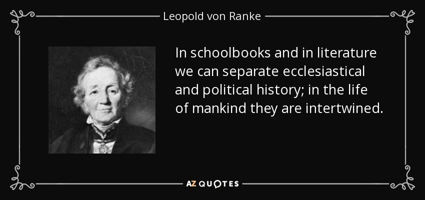 In schoolbooks and in literature we can separate ecclesiastical and political history; in the life of mankind they are intertwined. - Leopold von Ranke