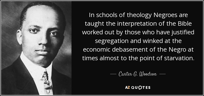 In schools of theology Negroes are taught the interpretation of the Bible worked out by those who have justified segregation and winked at the economic debasement of the Negro at times almost to the point of starvation. - Carter G. Woodson