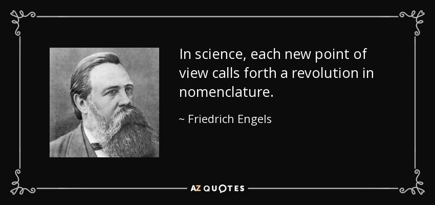 In science, each new point of view calls forth a revolution in nomenclature. - Friedrich Engels