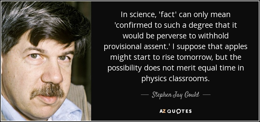 In science, 'fact' can only mean 'confirmed to such a degree that it would be perverse to withhold provisional assent.' I suppose that apples might start to rise tomorrow, but the possibility does not merit equal time in physics classrooms. - Stephen Jay Gould
