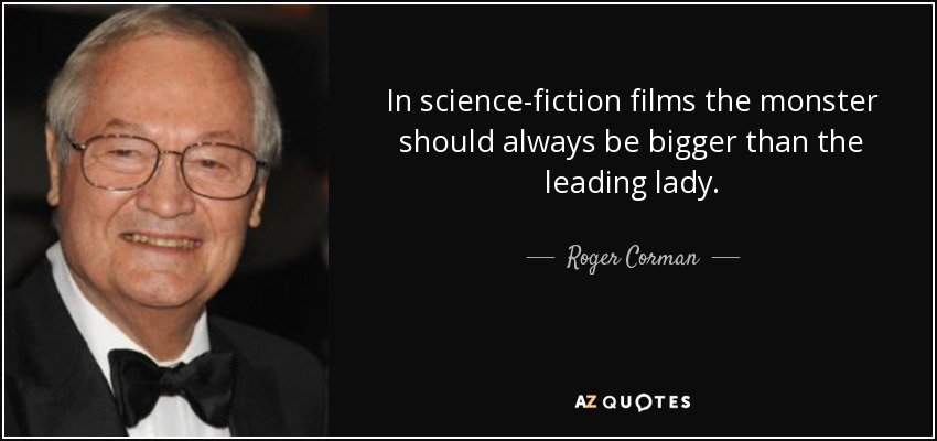 In science-fiction films the monster should always be bigger than the leading lady. - Roger Corman
