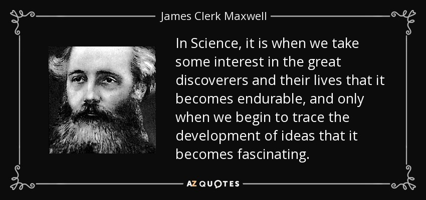 In Science, it is when we take some interest in the great discoverers and their lives that it becomes endurable, and only when we begin to trace the development of ideas that it becomes fascinating. - James Clerk Maxwell
