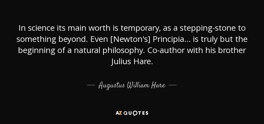 In science its main worth is temporary, as a stepping-stone to something beyond. Even [Newton's] Principia ... is truly but the beginning of a natural philosophy. Co-author with his brother Julius Hare. - Augustus William Hare