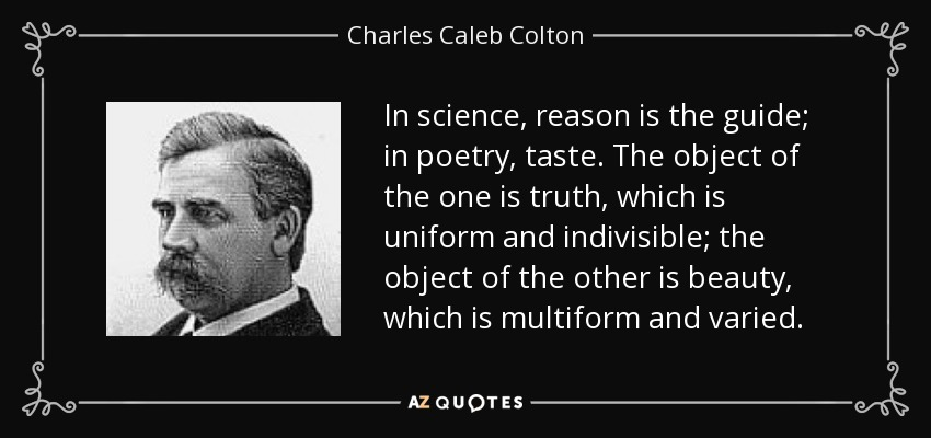 In science, reason is the guide; in poetry, taste. The object of the one is truth, which is uniform and indivisible; the object of the other is beauty, which is multiform and varied. - Charles Caleb Colton