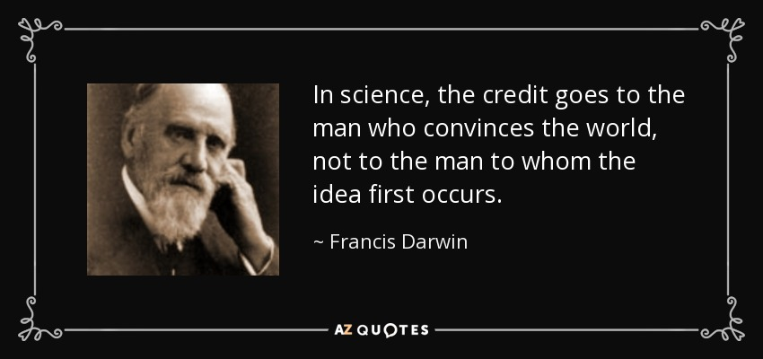 In science, the credit goes to the man who convinces the world, not to the man to whom the idea first occurs. - Francis Darwin