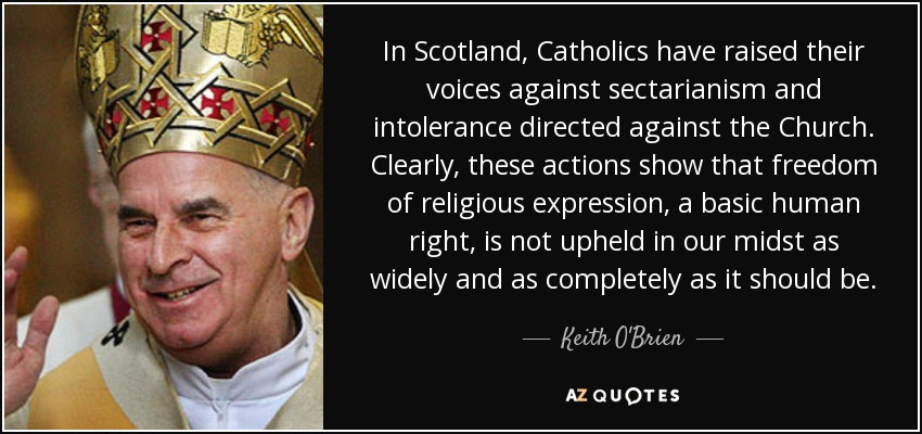 In Scotland, Catholics have raised their voices against sectarianism and intolerance directed against the Church. Clearly, these actions show that freedom of religious expression, a basic human right, is not upheld in our midst as widely and as completely as it should be. - Keith O'Brien
