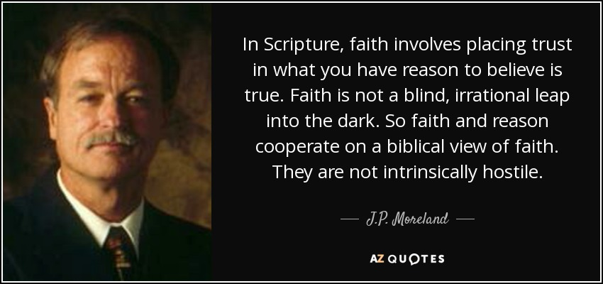 In Scripture, faith involves placing trust in what you have reason to believe is true. Faith is not a blind, irrational leap into the dark. So faith and reason cooperate on a biblical view of faith. They are not intrinsically hostile. - J.P. Moreland