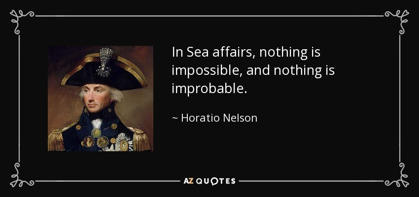 In Sea affairs, nothing is impossible, and nothing is improbable. - Horatio Nelson