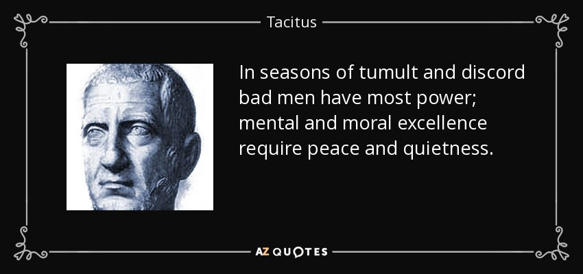 In seasons of tumult and discord bad men have most power; mental and moral excellence require peace and quietness. - Tacitus