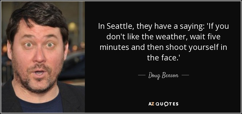In Seattle, they have a saying: 'If you don't like the weather, wait five minutes and then shoot yourself in the face.' - Doug Benson