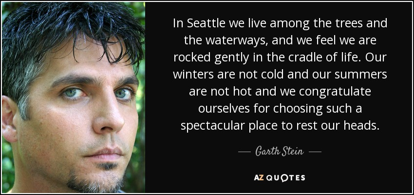 In Seattle we live among the trees and the waterways, and we feel we are rocked gently in the cradle of life. Our winters are not cold and our summers are not hot and we congratulate ourselves for choosing such a spectacular place to rest our heads. - Garth Stein