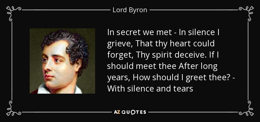In secret we met - In silence I grieve, That thy heart could forget, Thy spirit deceive. If I should meet thee After long years, How should I greet thee? - With silence and tears - Lord Byron