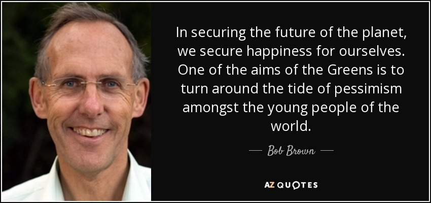 In securing the future of the planet, we secure happiness for ourselves. One of the aims of the Greens is to turn around the tide of pessimism amongst the young people of the world. - Bob Brown