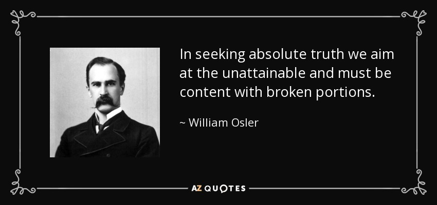 In seeking absolute truth we aim at the unattainable and must be content with broken portions. - William Osler