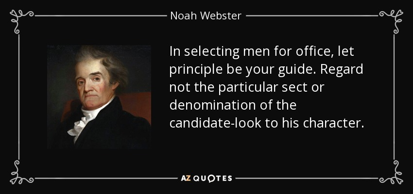 In selecting men for office, let principle be your guide. Regard not the particular sect or denomination of the candidate-look to his character. - Noah Webster