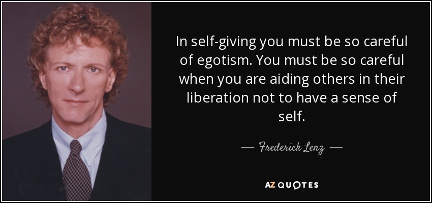 In self-giving you must be so careful of egotism. You must be so careful when you are aiding others in their liberation not to have a sense of self. - Frederick Lenz