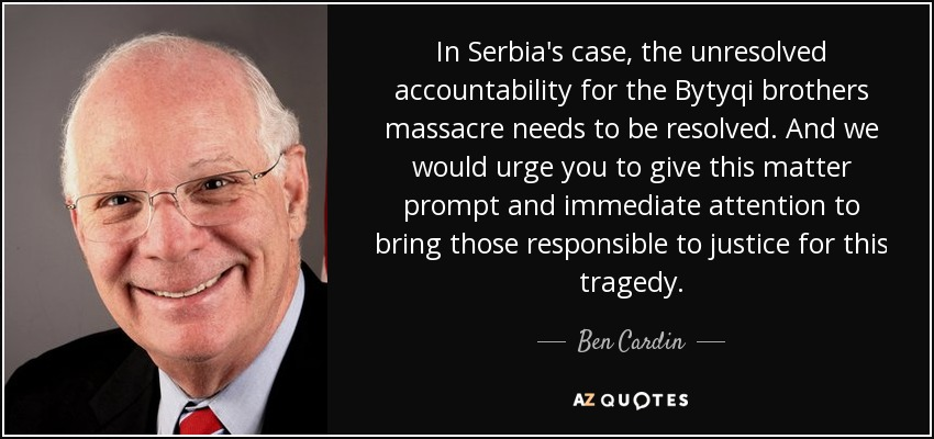 In Serbia's case, the unresolved accountability for the Bytyqi brothers massacre needs to be resolved. And we would urge you to give this matter prompt and immediate attention to bring those responsible to justice for this tragedy. - Ben Cardin
