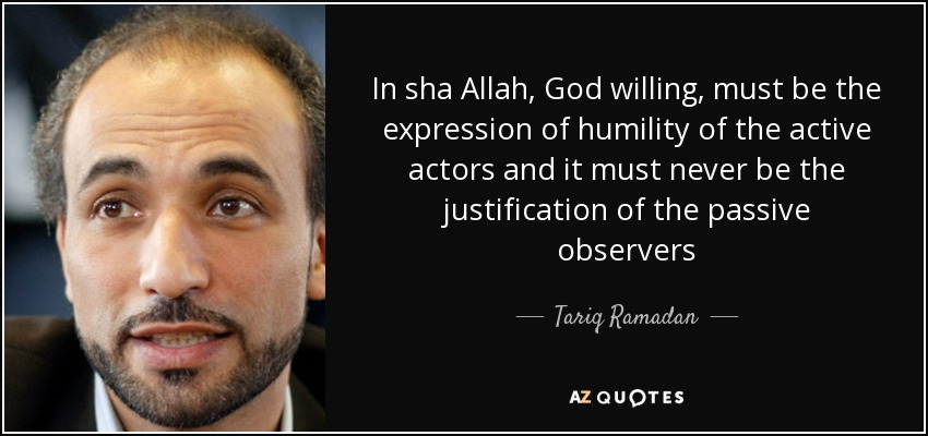 In sha Allah, God willing, must be the expression of humility of the active actors and it must never be the justification of the passive observers - Tariq Ramadan