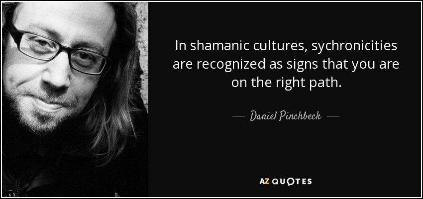 In shamanic cultures, sychronicities are recognized as signs that you are on the right path. - Daniel Pinchbeck