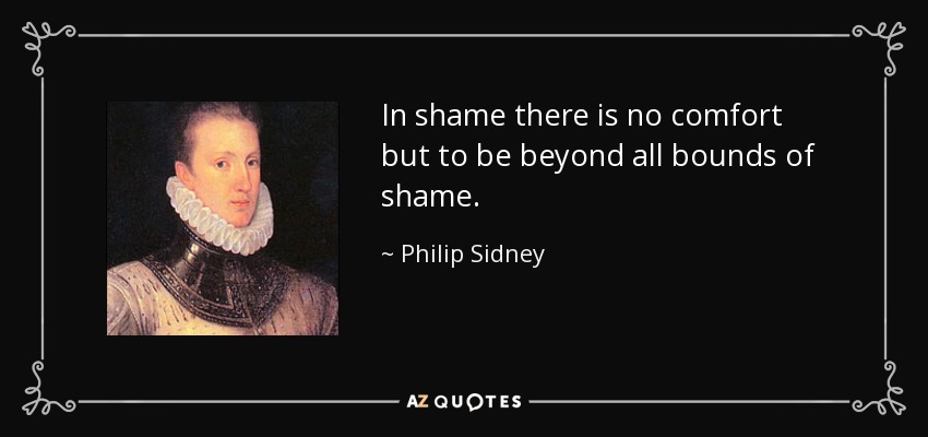 In shame there is no comfort but to be beyond all bounds of shame. - Philip Sidney