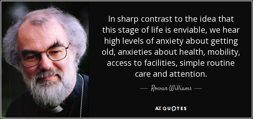In sharp contrast to the idea that this stage of life is enviable, we hear high levels of anxiety about getting old, anxieties about health, mobility, access to facilities, simple routine care and attention. - Rowan Williams