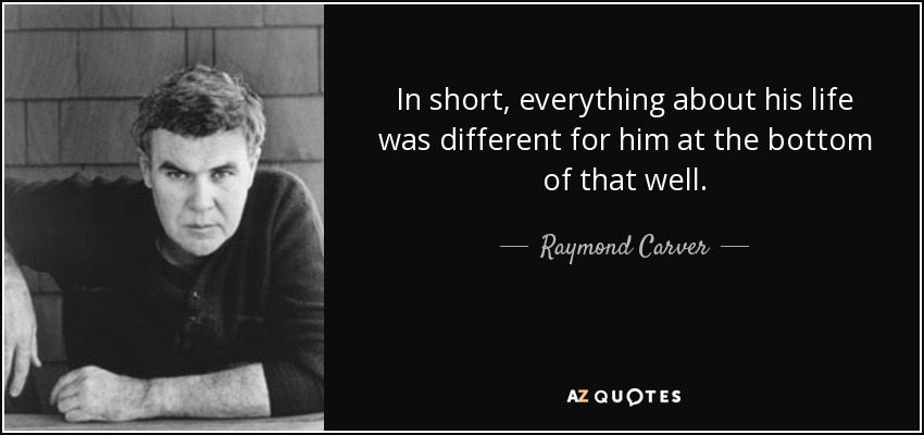 In short, everything about his life was different for him at the bottom of that well. - Raymond Carver