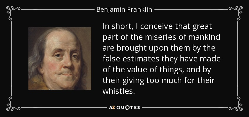 In short, I conceive that great part of the miseries of mankind are brought upon them by the false estimates they have made of the value of things, and by their giving too much for their whistles. - Benjamin Franklin
