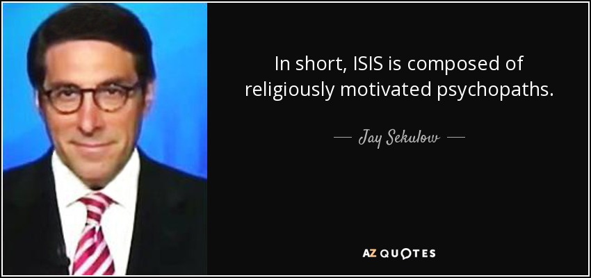 In short, ISIS is composed of religiously motivated psychopaths. - Jay Sekulow