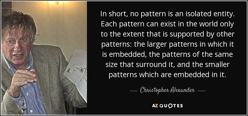 In short, no pattern is an isolated entity. Each pattern can exist in the world only to the extent that is supported by other patterns: the larger patterns in which it is embedded, the patterns of the same size that surround it, and the smaller patterns which are embedded in it. - Christopher Alexander