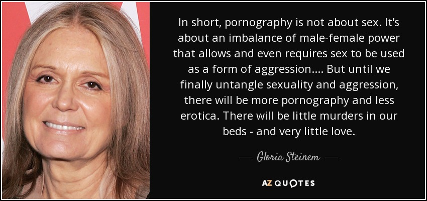 In short, pornography is not about sex. It's about an imbalance of male-female power that allows and even requires sex to be used as a form of aggression. ... But until we finally untangle sexuality and aggression, there will be more pornography and less erotica. There will be little murders in our beds - and very little love. - Gloria Steinem