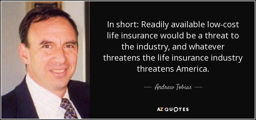 In short: Readily available low-cost life insurance would be a threat to the industry, and whatever threatens the life insurance industry threatens America. - Andrew Tobias