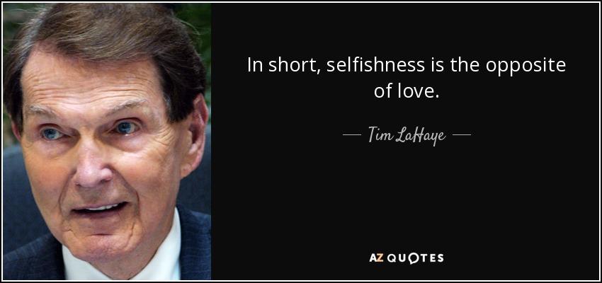 In short, selfishness is the opposite of love. - Tim LaHaye