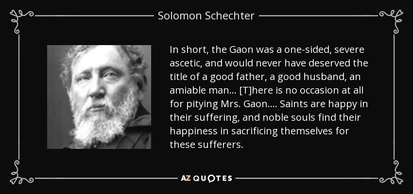 In short, the Gaon was a one-sided, severe ascetic, and would never have deserved the title of a good father, a good husband, an amiable man ... [T]here is no occasion at all for pitying Mrs. Gaon. ... Saints are happy in their suffering, and noble souls find their happiness in sacrificing themselves for these sufferers. - Solomon Schechter