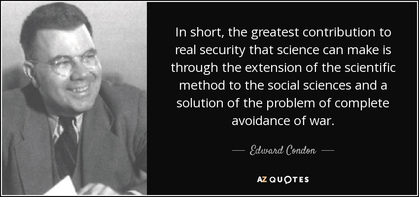 In short, the greatest contribution to real security that science can make is through the extension of the scientific method to the social sciences and a solution of the problem of complete avoidance of war. - Edward Condon