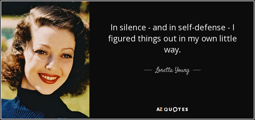 In silence - and in self-defense - I figured things out in my own little way. - Loretta Young