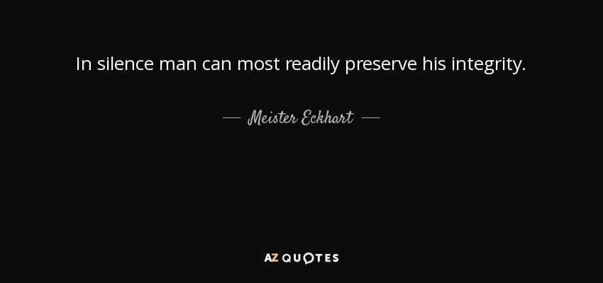 In silence man can most readily preserve his integrity. - Meister Eckhart