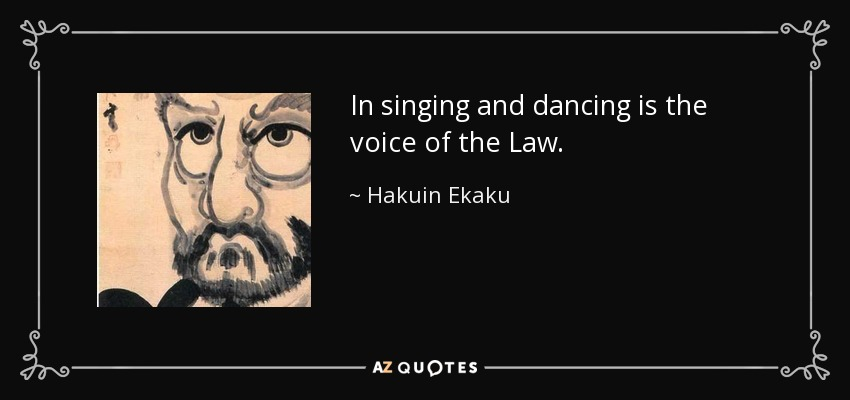 In singing and dancing is the voice of the Law. - Hakuin Ekaku