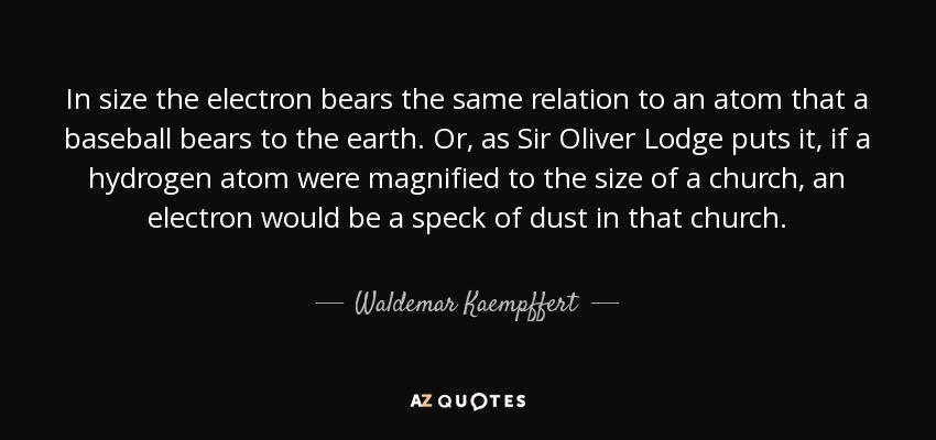 In size the electron bears the same relation to an atom that a baseball bears to the earth. Or, as Sir Oliver Lodge puts it, if a hydrogen atom were magnified to the size of a church, an electron would be a speck of dust in that church. - Waldemar Kaempffert