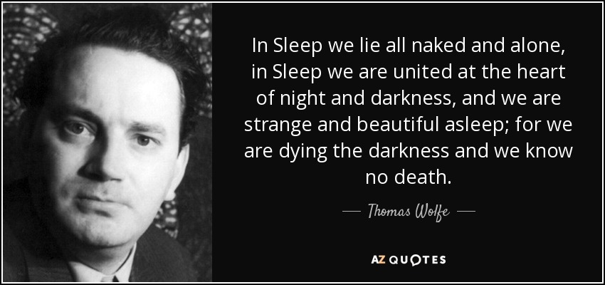 In Sleep we lie all naked and alone, in Sleep we are united at the heart of night and darkness, and we are strange and beautiful asleep; for we are dying the darkness and we know no death. - Thomas Wolfe