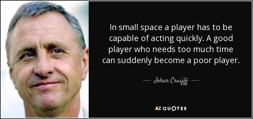 In small space a player has to be capable of acting quickly. A good player who needs too much time can suddenly become a poor player. - Johan Cruijff