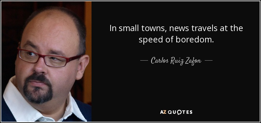 In small towns, news travels at the speed of boredom. - Carlos Ruiz Zafon