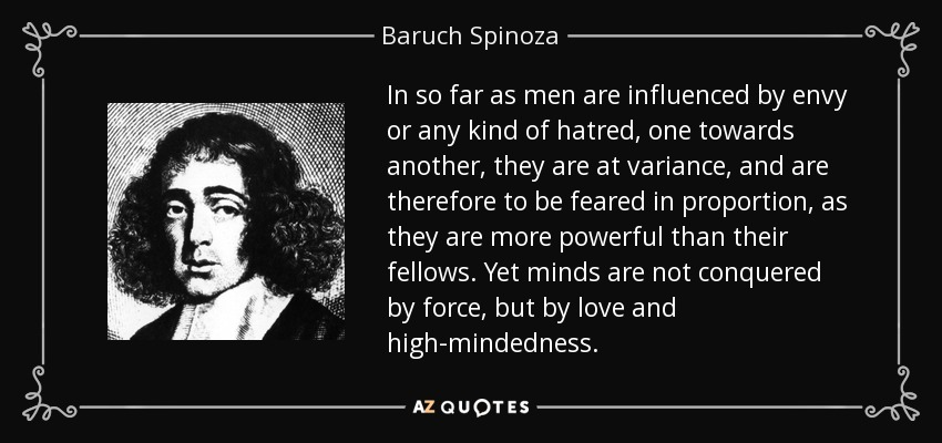 In so far as men are influenced by envy or any kind of hatred, one towards another, they are at variance, and are therefore to be feared in proportion, as they are more powerful than their fellows. Yet minds are not conquered by force, but by love and high-mindedness. - Baruch Spinoza