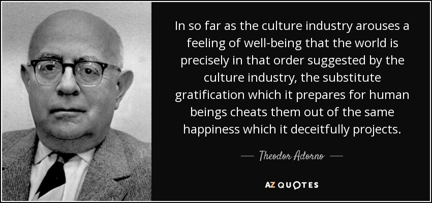 In so far as the culture industry arouses a feeling of well-being that the world is precisely in that order suggested by the culture industry, the substitute gratification which it prepares for human beings cheats them out of the same happiness which it deceitfully projects. - Theodor Adorno